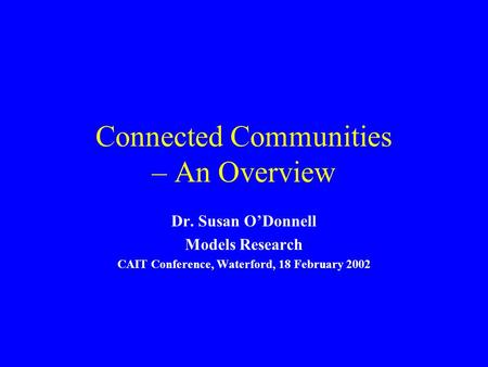 Connected Communities – An Overview Dr. Susan ODonnell Models Research CAIT Conference, Waterford, 18 February 2002.
