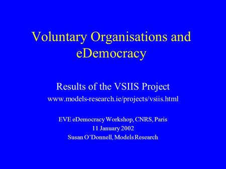 Voluntary Organisations and eDemocracy Results of the VSIIS Project www.models-research.ie/projects/vsiis.html EVE eDemocracy Workshop, CNRS, Paris 11.