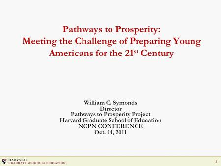 1 Pathways to Prosperity: Meeting the Challenge of Preparing Young Americans for the 21 st Century William C. Symonds Director Pathways to Prosperity Project.