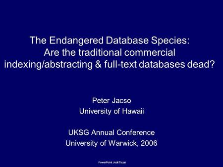 The Endangered Database Species: Are the traditional commercial indexing/abstracting & full-text databases dead? Peter Jacso University of Hawaii UKSG.