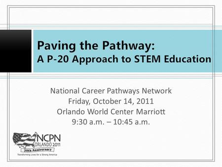 National Career Pathways Network Friday, October 14, 2011 Orlando World Center Marriott 9:30 a.m. – 10:45 a.m.