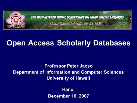 Open Access Scholarly Databases Hanoi December 10, 2007 Professor Peter Jacso Department of Information and Computer Sciences University of Hawaii.