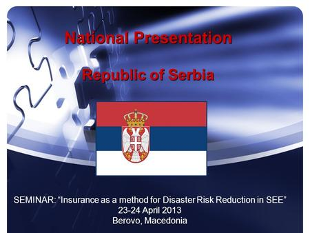 National Presentation Republic of Serbia SEMINAR: Insurance as a method for Disaster Risk Reduction in SEE 23-24 April 2013 Berovo, Macedonia.