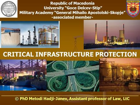 CRITICAL INFRASTRUCTURE PROTECTION ______________________________________________________ © © PhD Metodi Hadji-Janev, Assistant professor of Law, LtC Republic.
