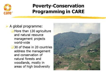 Poverty-Conservation Programming in CARE A global programme: More than 130 agriculture and natural resource management projects world-wide 30 of these.