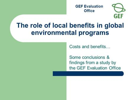 GEF Evaluation Office The role of local benefits in global environmental programs Costs and benefits … Some conclusions & findings from a study by the.