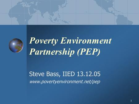 1 Poverty Environment Partnership (PEP) Steve Bass, IIED 13.12.05 www.povertyenvironment.net/pep.