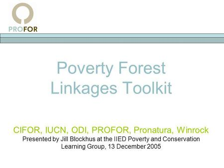 Poverty Forest Linkages Toolkit CIFOR, IUCN, ODI, PROFOR, Pronatura, Winrock Presented by Jill Blockhus at the IIED Poverty and Conservation Learning Group,