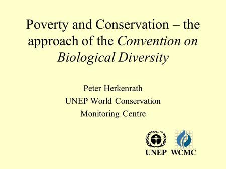 Poverty and Conservation – the approach of the Convention on Biological Diversity Peter Herkenrath UNEP World Conservation Monitoring Centre.