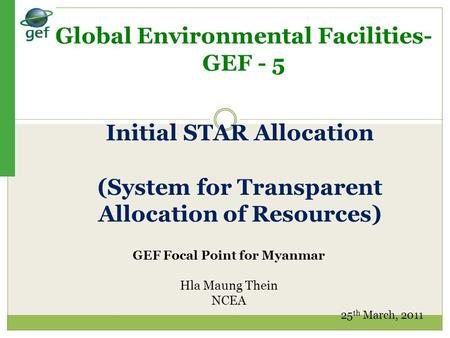 Global Environmental Facilities- GEF - 5 GEF Focal Point for Myanmar Hla Maung Thein NCEA 25 th March, 2011 Initial STAR Allocation (System for Transparent.