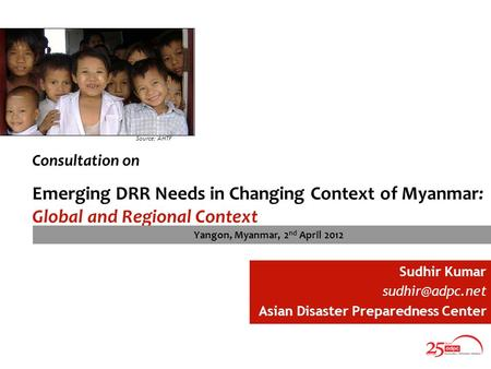 Consultation on Emerging DRR Needs in Changing Context of Myanmar: Global and Regional Context Source: AHTF Sudhir Kumar Asian Disaster.