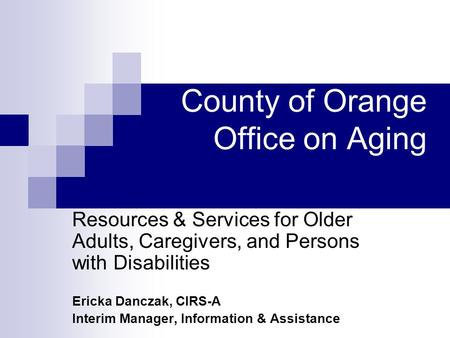 County of Orange Office on Aging Resources & Services for Older Adults, Caregivers, and Persons with Disabilities Ericka Danczak, CIRS-A Interim Manager,