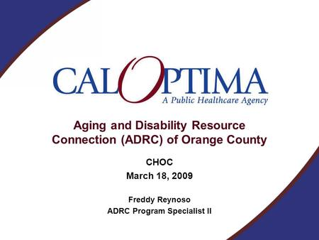 Aging and Disability Resource Connection (ADRC) of Orange County CHOC March 18, 2009 Freddy Reynoso ADRC Program Specialist II.