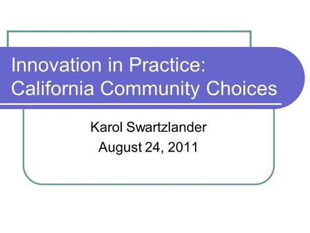 Innovation in Practice: California Community Choices Karol Swartzlander August 24, 2011.