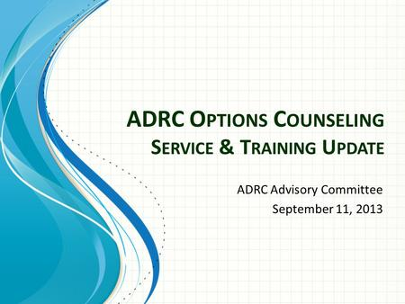 ADRC O PTIONS C OUNSELING S ERVICE & T RAINING U PDATE ADRC Advisory Committee September 11, 2013.