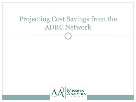 Projecting Cost Savings from the ADRC Network. Summary of Findings General fund savings to Medi-Cal for nursing facility stays could cover the cost of.