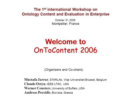 The 1 st international Workshop on Ontology Content and Evaluation in Enterprise October 31, 2005 Montpellier, France Welcome to Welcome to OnToContent.