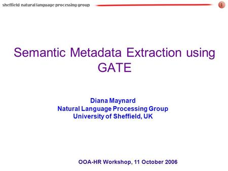 1 OOA-HR Workshop, 11 October 2006 Semantic Metadata Extraction using GATE Diana Maynard Natural Language Processing Group University of Sheffield, UK.