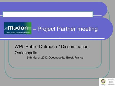 MeDON – Project Partner meeting WP5 Public Outreach / Dissemination Océanopolis 9 th March 2012-Océanopolis, Brest, France.