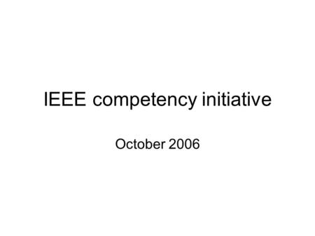IEEE competency initiative October 2006. IEEE International standards organization Electrical, Electronics, Computer Membership = individuals rather than.