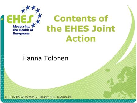 Contents of the EHES Joint Action Hanna Tolonen EHES JA Kick-off meeting, 21 January 2010, Luxembourg.