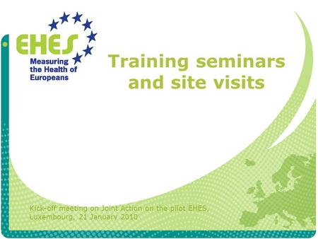 Training seminars and site visits Kick-off meeting on Joint Action on the pilot EHES, Luxembourg, 21 January 2010.