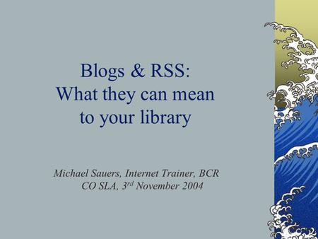 Blogs & RSS: What they can mean to your library Michael Sauers, Internet Trainer, BCR CO SLA, 3 rd November 2004.