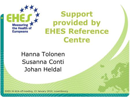 Support provided by EHES Reference Centre Hanna Tolonen Susanna Conti Johan Heldal EHES JA Kick-off meeting, 21 January 2010, Luxembourg.