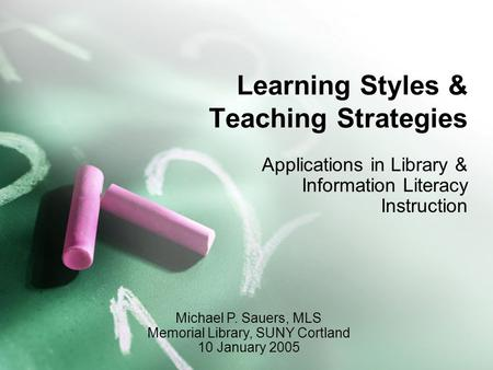 Learning Styles & Teaching Strategies Applications in Library & Information Literacy Instruction Michael P. Sauers, MLS Memorial Library, SUNY Cortland.
