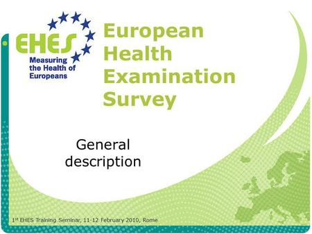 European Health Examination Survey General description 1 st EHES Training Seminar, 11-12 February 2010, Rome.