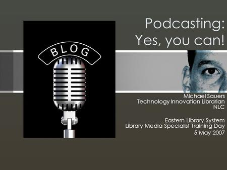 Podcasting: Yes, you can! Michael Sauers Technology Innovation Librarian NLC Eastern Library System Library Media Specialist Training Day 5 May 2007.