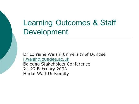 Learning Outcomes & Staff Development Dr Lorraine Walsh, University of Dundee Bologna Stakeholder Conference 21-22 February 2008 Heriot.