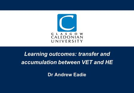 Learning outcomes: transfer and accumulation between VET and HE Dr Andrew Eadie.