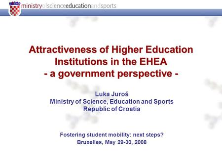 Attractiveness of Higher Education Institutions in the EHEA - a government perspective - Luka Juroš Ministry of Science, Education and Sports Republic.