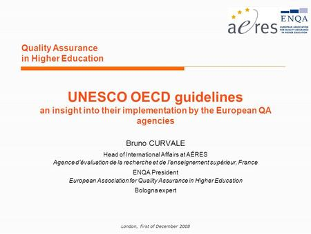 London, first of December 2008 Quality Assurance in Higher Education Bruno CURVALE Head of International Affairs at AÉRES Agence dévaluation de la recherche.