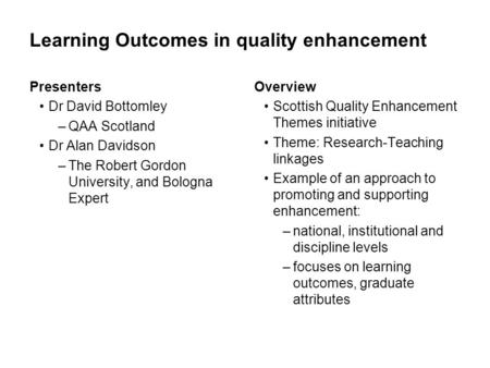 Learning Outcomes in quality enhancement Presenters Dr David Bottomley –QAA Scotland Dr Alan Davidson –The Robert Gordon University, and Bologna Expert.