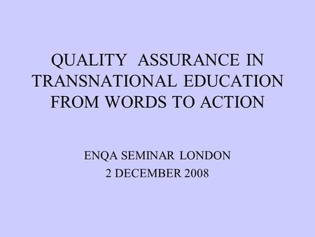 QUALITY ASSURANCE IN TRANSNATIONAL EDUCATION FROM WORDS TO ACTION ENQA SEMINAR LONDON 2 DECEMBER 2008.