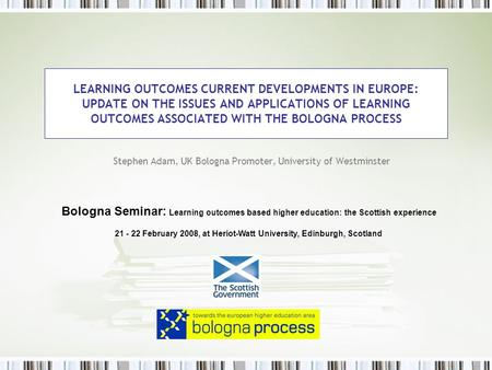 LEARNING OUTCOMES CURRENT DEVELOPMENTS IN EUROPE: UPDATE ON THE ISSUES AND APPLICATIONS OF LEARNING OUTCOMES ASSOCIATED WITH THE BOLOGNA PROCESS Stephen.