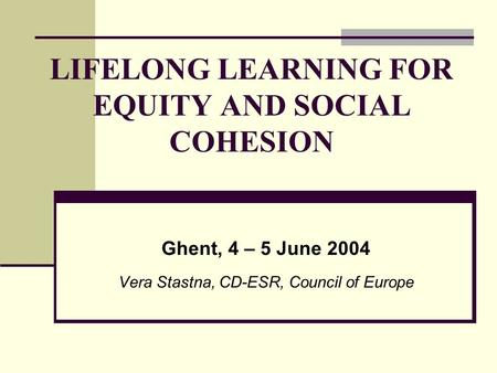 LIFELONG LEARNING FOR EQUITY AND SOCIAL COHESION Ghent, 4 – 5 June 2004 Vera Stastna, CD-ESR, Council of Europe.