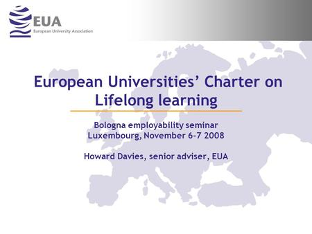 European Universities Charter on Lifelong learning Bologna employability seminar Luxembourg, November 6-7 2008 Howard Davies, senior adviser, EUA.