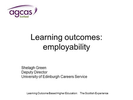 Learning Outcome Based Higher Education: The Scottish Experience Learning outcomes: employability Shelagh Green Deputy Director University of Edinburgh.