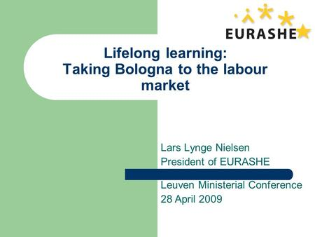 Lifelong learning: Taking Bologna to the labour market Lars Lynge Nielsen President of EURASHE Leuven Ministerial Conference 28 April 2009.