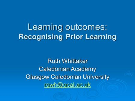 Learning outcomes: Recognising Prior Learning Ruth Whittaker Caledonian Academy Glasgow Caledonian University