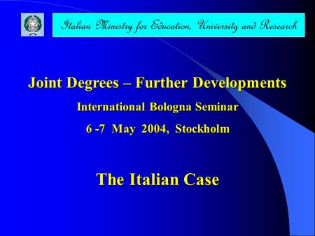 Joint Degrees – Further Developments International Bologna Seminar 6 -7 May 2004, Stockholm The Italian Case Italian Ministry for Education, University.