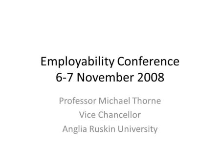 Employability Conference 6-7 November 2008 Professor Michael Thorne Vice Chancellor Anglia Ruskin University.