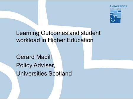 Learning Outcomes and student workload in Higher Education Gerard Madill Policy Adviser, Universities Scotland.