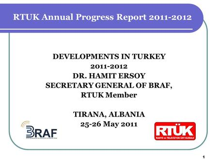 DEVELOPMENTS IN TURKEY 2011-2012 DR. HAMIT ERSOY SECRETARY GENERAL OF BRAF, RTUK Member TIRANA, ALBANIA 25-26 May 2011 1 RTUK Annual Progress Report 2011-2012.