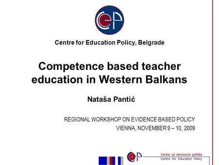 Nataša Pantić REGIONAL WORKSHOP ON EVIDENCE BASED POLICY VIENNA, NOVEMBER 9 – 10, 2009 Centre for Education Policy, Belgrade Competence based teacher education.