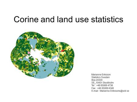 Corine and land use statistics Marianne Eriksson Statistics Sweden Box 24300 SE_10451 Stockholm Tel : +46 85069 4736 Fax : +46 85069 4348