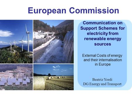 European Commission Communication on Support Schemes for electricity from renewable energy sources Beatriz Yordi DG Energy and Transport External Costs.